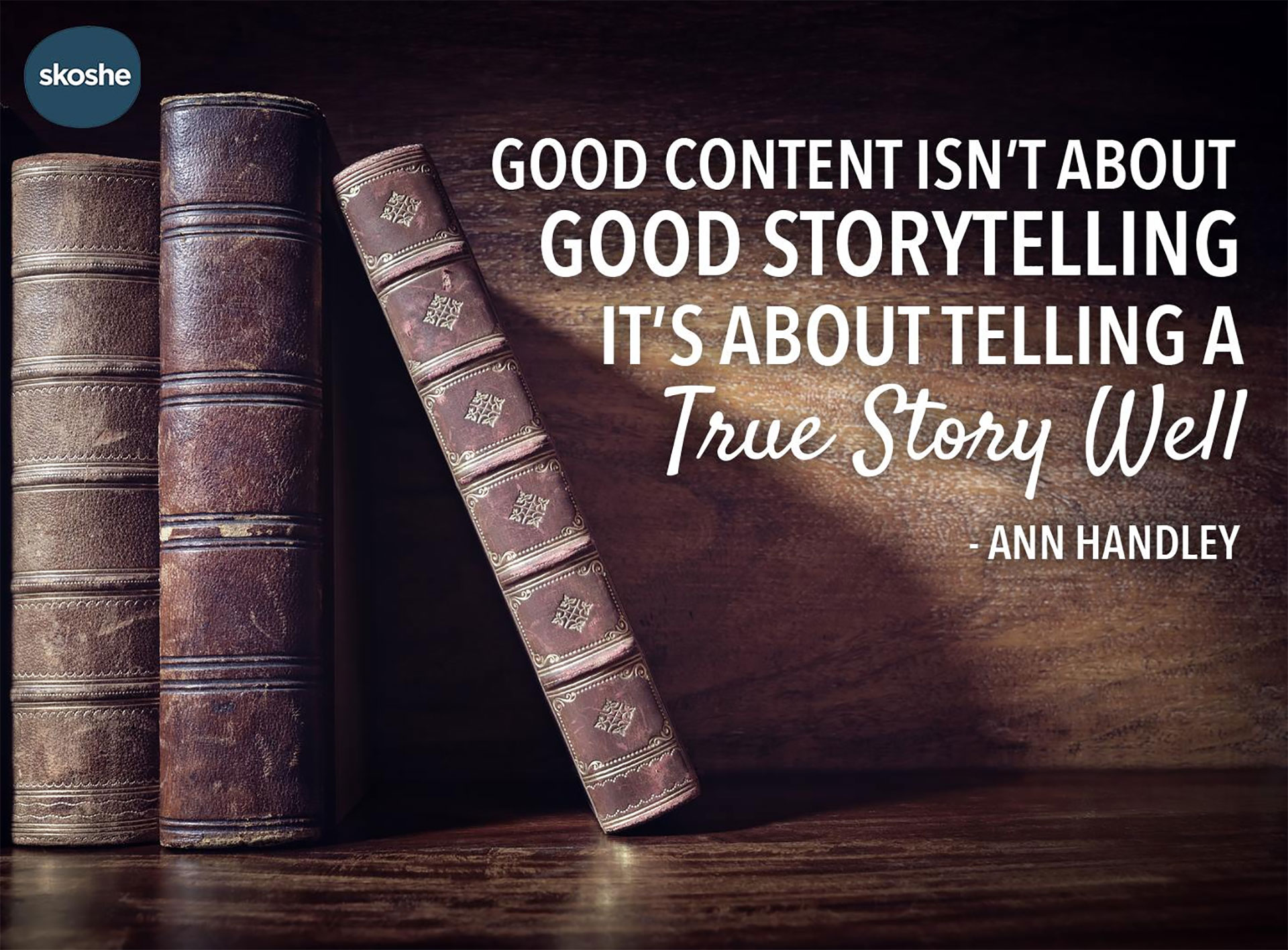 The best content is telling a true story well. - Ann Hadley